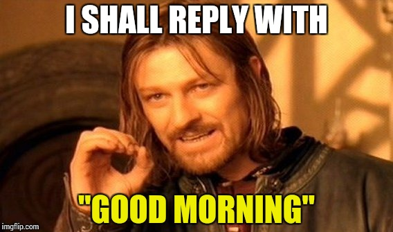 "One Does Not Simply Meme | I SHALL REPLY WITH ""GOOD MORNING"" 