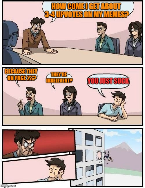 Boardroom Meeting Suggestion Meme | HOW COME I GET ABOUT 3-4 UPVOTES ON MY MEMES? BECAUSE THEY ON PAGE 23? THEY'RE IRRELEVENT? YOU JUST SUCK | image tagged in memes,boardroom meeting suggestion | made w/ Imgflip meme maker