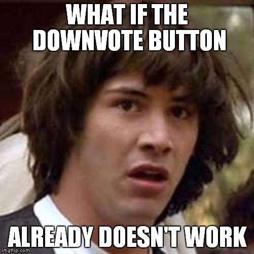 Conspiracy Keanu Meme | WHAT IF THE DOWNVOTE BUTTON ALREADY DOESN'T WORK | image tagged in memes,conspiracy keanu | made w/ Imgflip meme maker