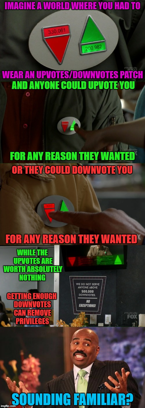 Down With Downvotes Weekend Dec 8-10, a JBmemegeek, 1forpeace & isayisay campaign! | IMAGINE A WORLD WHERE YOU HAD TO WEAR AN UPVOTES/DOWNVOTES PATCH AND ANYONE COULD UPVOTE YOU FOR ANY REASON THEY WANTED OR THEY COULD DOWNVO | image tagged in upvotes vs downvotes,memes,down with downvotes weekend,funny,the orville,broken system | made w/ Imgflip meme maker