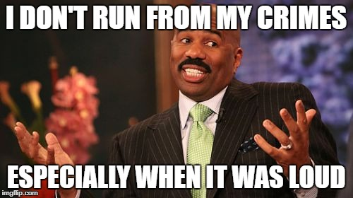Steve Harvey Meme | I DON'T RUN FROM MY CRIMES ESPECIALLY WHEN IT WAS LOUD | image tagged in memes,steve harvey | made w/ Imgflip meme maker
