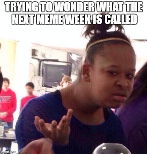 I WONDER... | TRYING TO WONDER WHAT THE NEXT MEME WEEK IS CALLED | image tagged in memes,black girl wat,meme week,meme,funny,funny memes | made w/ Imgflip meme maker
