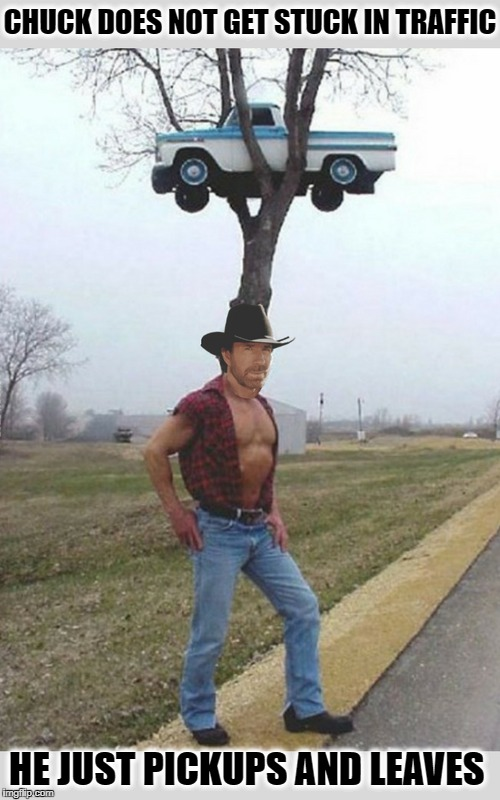 Chuck the Truck Chuck  | CHUCK DOES NOT GET STUCK IN TRAFFIC HE JUST PICKUPS AND LEAVES | image tagged in chuck norris,pickup,chuck norris lifting,memes,funny,traffic | made w/ Imgflip meme maker