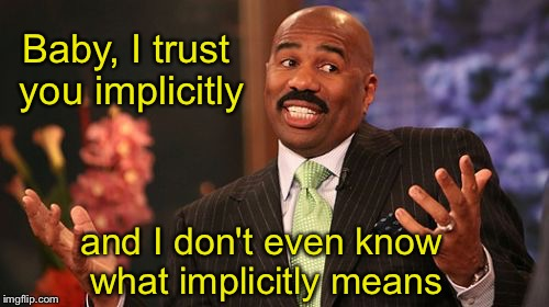 Steve Harvey Meme | Baby, I trust you implicitly and I don't even know what implicitly means | image tagged in memes,steve harvey | made w/ Imgflip meme maker