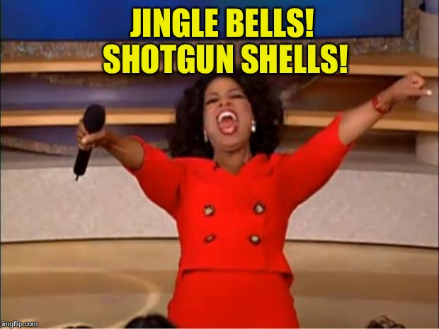 Oprah You Get A Meme | JINGLE BELLS! SHOTGUN SHELLS! | image tagged in memes,oprah you get a | made w/ Imgflip meme maker