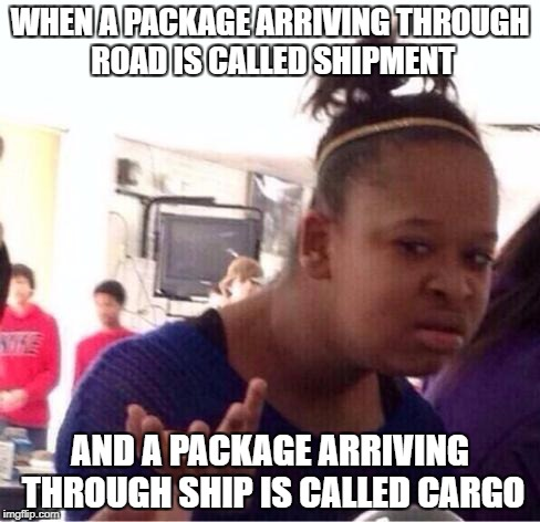 Logic | WHEN A PACKAGE ARRIVING THROUGH ROAD IS CALLED SHIPMENT AND A PACKAGE ARRIVING THROUGH SHIP IS CALLED CARGO | image tagged in dafuq,shipment,delivery,package,hilarious,how | made w/ Imgflip meme maker
