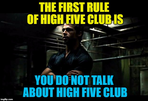 THE FIRST RULE OF HIGH FIVE CLUB IS YOU DO NOT TALK ABOUT HIGH FIVE CLUB | made w/ Imgflip meme maker