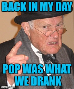 Back In My Day Meme | BACK IN MY DAY POP WAS WHAT WE DRANK | image tagged in memes,back in my day | made w/ Imgflip meme maker