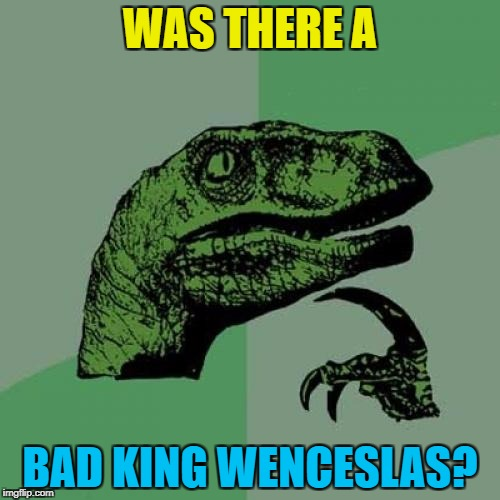 Maybe it's best if we don't know... :) | WAS THERE A BAD KING WENCESLAS? | image tagged in memes,philosoraptor,good king wenceslas,christmas | made w/ Imgflip meme maker