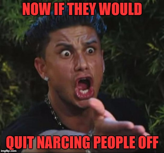 NOW IF THEY WOULD QUIT NARCING PEOPLE OFF | made w/ Imgflip meme maker