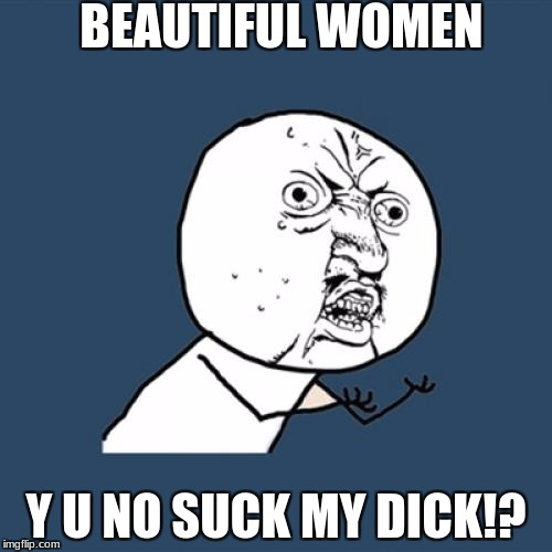 Y U No Meme | BEAUTIFUL WOMEN Y U NO SUCK MY DICK!? | image tagged in memes,y u no | made w/ Imgflip meme maker