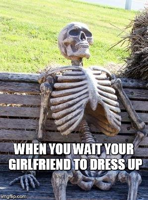 Waiting Skeleton Meme | WHEN YOU WAIT YOUR GIRLFRIEND TO DRESS UP | image tagged in memes,waiting skeleton | made w/ Imgflip meme maker