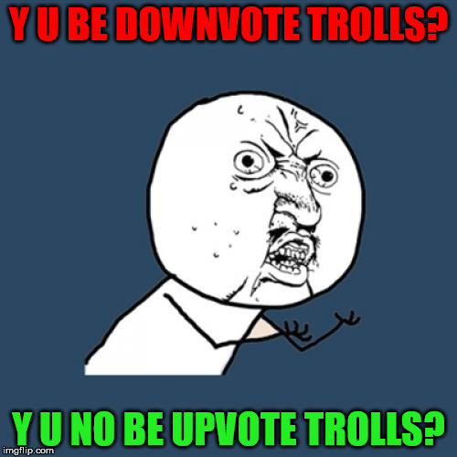 Just a thought. Down with downvotes weekend, Dec 8-10, by anyone who cares | Y U BE DOWNVOTE TROLLS? Y U NO BE UPVOTE TROLLS? | image tagged in memes,y u no,down with downvotes weekend,downvotes,upvotes,trolls | made w/ Imgflip meme maker