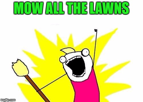X All The Y Meme | MOW ALL THE LAWNS | image tagged in memes,x all the y | made w/ Imgflip meme maker