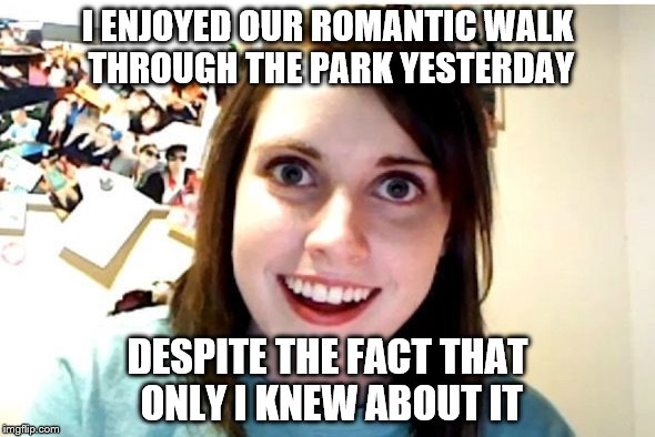 I ENJOYED OUR ROMANTIC WALK THROUGH THE PARK YESTERDAY DESPITE THE FACT THAT ONLY I KNEW ABOUT IT | image tagged in stalker girl | made w/ Imgflip meme maker