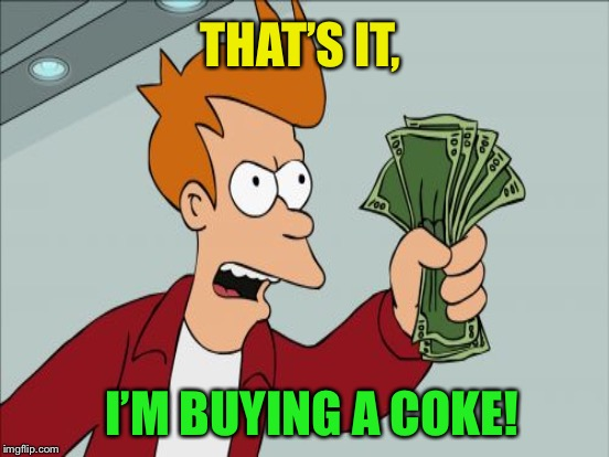 THAT'S IT, I'M BUYING A COKE! | made w/ Imgflip meme maker
