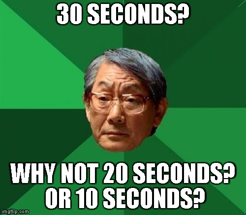 30 SECONDS? WHY NOT 20 SECONDS? OR 10 SECONDS? | made w/ Imgflip meme maker