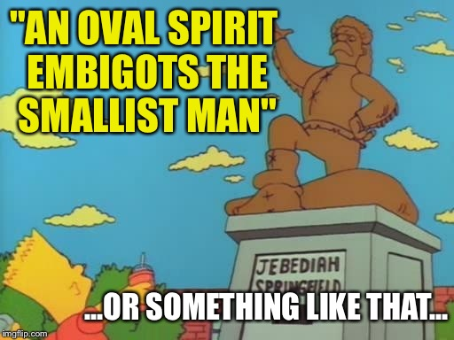 """AN OVAL SPIRIT EMBIGOTS THE SMALLIST MAN"" ...OR SOMETHING LIKE THAT... 