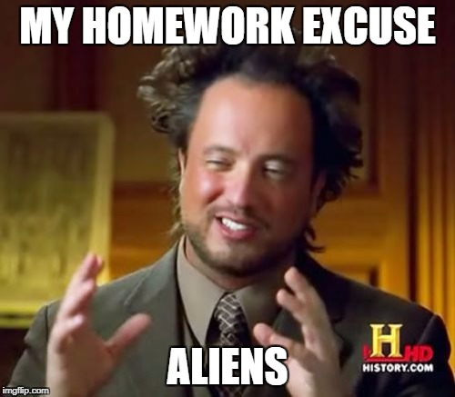 Ancient Aliens Meme | MY HOMEWORK EXCUSE ALIENS | image tagged in memes,ancient aliens | made w/ Imgflip meme maker