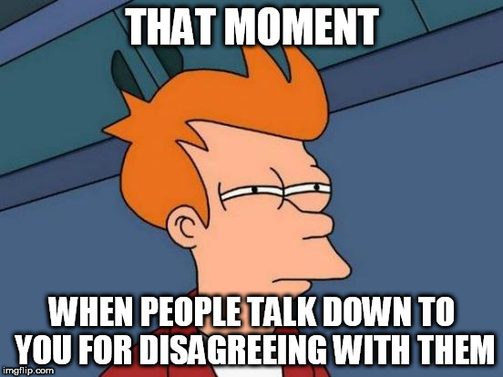 Futurama Fry | THAT MOMENT WHEN PEOPLE TALK DOWN TO YOU FOR DISAGREEING WITH THEM | image tagged in memes,futurama fry,bigot,bigotry,anti-politics,anti-religion | made w/ Imgflip meme maker