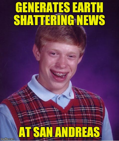 Bad Luck Brian Meme | GENERATES EARTH SHATTERING NEWS AT SAN ANDREAS | image tagged in memes,bad luck brian | made w/ Imgflip meme maker