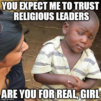 Third World Skeptical Kid Meme | YOU EXPECT ME TO TRUST RELIGIOUS LEADERS ARE YOU FOR REAL, GIRL | image tagged in memes,third world skeptical kid,anti-religion,anti-religious,religion,religious | made w/ Imgflip meme maker
