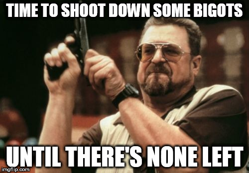 Am I The Only One Around Here Meme | TIME TO SHOOT DOWN SOME BIGOTS UNTIL THERE'S NONE LEFT | image tagged in memes,am i the only one around here,bigot,bigots,bigotry,hunt | made w/ Imgflip meme maker