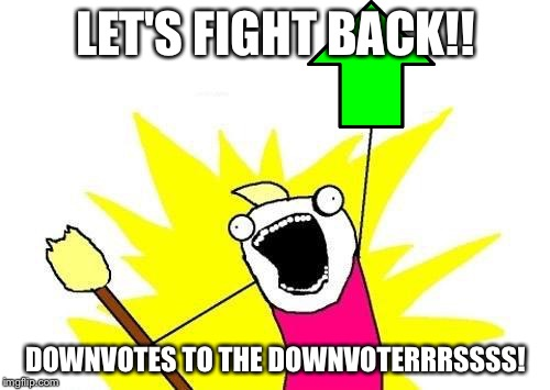 X All The Y Meme | LET'S FIGHT BACK!! DOWNVOTES TO THE DOWNVOTERRRSSSS! | image tagged in memes,x all the y | made w/ Imgflip meme maker