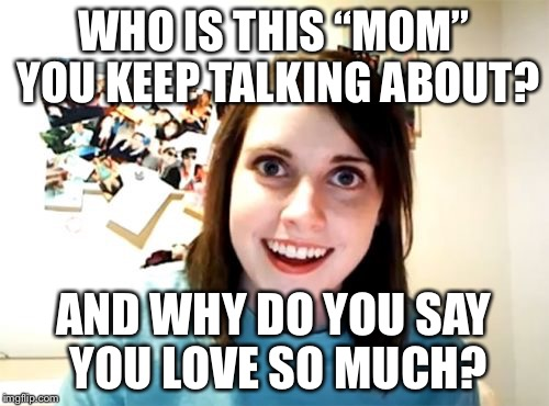 "Overly Attached Girlfriend  | WHO IS THIS ""MOM"" YOU KEEP TALKING ABOUT? AND WHY DO YOU SAY YOU LOVE SO MUCH? 