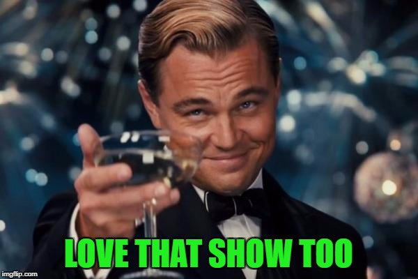 Leonardo Dicaprio Cheers Meme | LOVE THAT SHOW TOO | image tagged in memes,leonardo dicaprio cheers | made w/ Imgflip meme maker