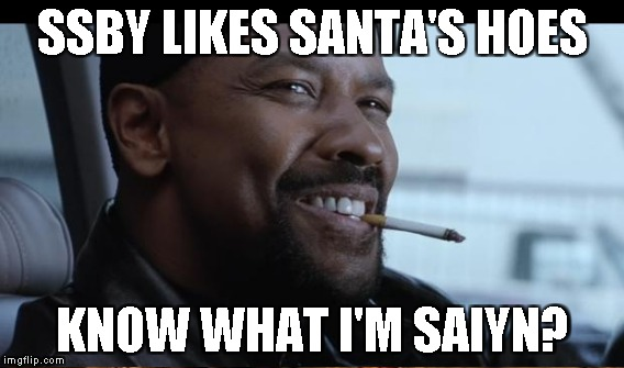 SSBY LIKES SANTA'S HOES KNOW WHAT I'M SAIYN? | made w/ Imgflip meme maker