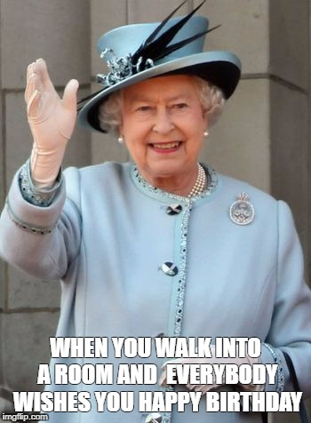Queen Elizabeth  | WHEN YOU WALK INTO A ROOM AND  EVERYBODY WISHES YOU HAPPY BIRTHDAY | image tagged in queen elizabeth | made w/ Imgflip meme maker