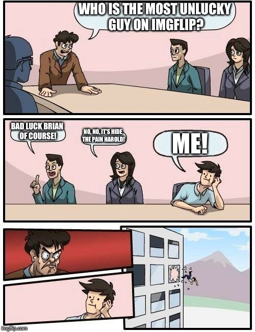 Boardroom Meeting Suggestion Meme | WHO IS THE MOST UNLUCKY GUY ON IMGFLIP? BAD LUCK BRIAN OF COURSE! NO, NO, IT'S HIDE THE PAIN HAROLD! ME! | image tagged in memes,boardroom meeting suggestion | made w/ Imgflip meme maker