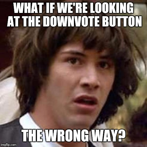 Conspiracy Keanu Meme | WHAT IF WE'RE LOOKING AT THE DOWNVOTE BUTTON THE WRONG WAY? | image tagged in memes,conspiracy keanu | made w/ Imgflip meme maker