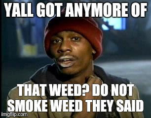 Y'all Got Any More Of That Meme | YALL GOT ANYMORE OF THAT WEED? DO NOT SMOKE WEED THEY SAID | image tagged in memes,yall got any more of | made w/ Imgflip meme maker