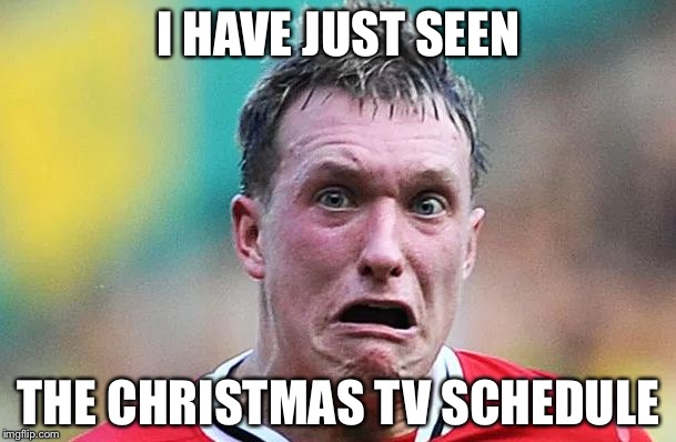 I HAVE JUST SEEN THE CHRISTMAS TV SCHEDULE | image tagged in memes,i have just seen | made w/ Imgflip meme maker