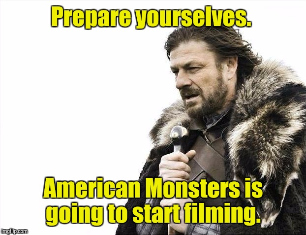 Brace Yourselves X is Coming Meme | Prepare yourselves. American Monsters is going to start filming. | image tagged in memes,brace yourselves x is coming | made w/ Imgflip meme maker