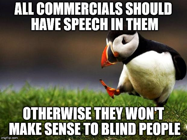 Unpopular Opinion Puffin Meme | ALL COMMERCIALS SHOULD HAVE SPEECH IN THEM OTHERWISE THEY WON'T MAKE SENSE TO BLIND PEOPLE | image tagged in memes,unpopular opinion puffin | made w/ Imgflip meme maker