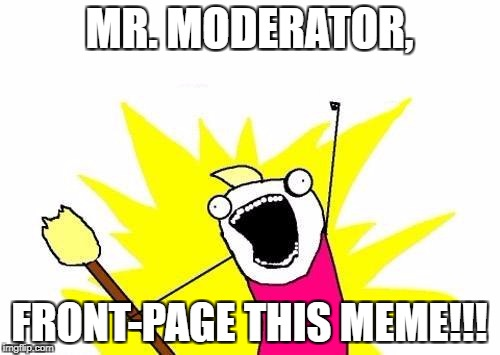 X All The Y Meme | MR. MODERATOR, FRONT-PAGE THIS MEME!!! | image tagged in memes,x all the y | made w/ Imgflip meme maker