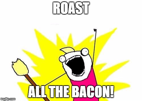 X All The Y Meme | ROAST ALL THE BACON! | image tagged in memes,x all the y | made w/ Imgflip meme maker