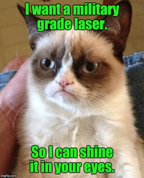 Grumpy Cat Meme | I want a military grade laser. So I can shine it in your eyes. | image tagged in memes,grumpy cat | made w/ Imgflip meme maker