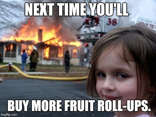 Explosive  | NEXT TIME YOU'LL BUY MORE FRUIT ROLL-UPS. | image tagged in memes,disaster girl | made w/ Imgflip meme maker