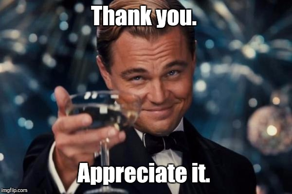 Leonardo Dicaprio Cheers Meme | Thank you. Appreciate it. | image tagged in memes,leonardo dicaprio cheers | made w/ Imgflip meme maker