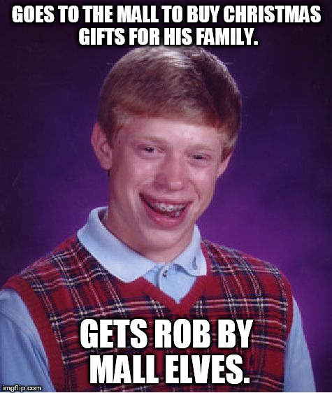Bad Luck Brian Meme | GOES TO THE MALL TO BUY CHRISTMAS GIFTS FOR HIS FAMILY. GETS ROB BY MALL ELVES. | image tagged in memes,bad luck brian | made w/ Imgflip meme maker