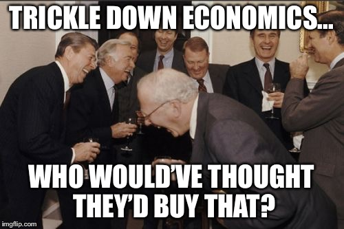 Laughing Men In Suits Meme | TRICKLE DOWN ECONOMICS... WHO WOULD'VE THOUGHT THEY'D BUY THAT? | image tagged in memes,laughing men in suits | made w/ Imgflip meme maker