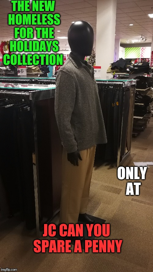 Lovely display you've got there  | THE NEW HOMELESS FOR THE HOLIDAYS COLLECTION ONLY AT JC CAN YOU SPARE A PENNY | image tagged in funny,store,holidays,christmas,clothing | made w/ Imgflip meme maker
