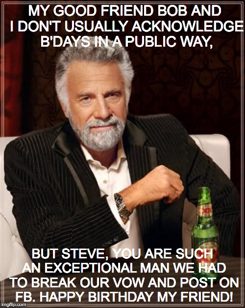The Most Interesting Man In The World Meme | MY GOOD FRIEND BOB AND I DON'T USUALLY ACKNOWLEDGE B'DAYS IN A PUBLIC WAY, BUT STEVE, YOU ARE SUCH AN EXCEPTIONAL MAN WE HAD TO BREAK OUR VO | image tagged in memes,the most interesting man in the world | made w/ Imgflip meme maker