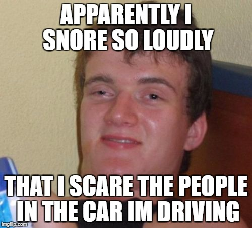 10 Guy Meme | APPARENTLY I SNORE SO LOUDLY THAT I SCARE THE PEOPLE IN THE CAR IM DRIVING | image tagged in memes,10 guy | made w/ Imgflip meme maker