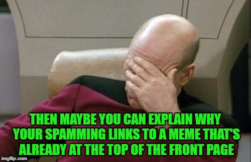 Captain Picard Facepalm Meme | THEN MAYBE YOU CAN EXPLAIN WHY YOUR SPAMMING LINKS TO A MEME THAT'S ALREADY AT THE TOP OF THE FRONT PAGE | image tagged in memes,captain picard facepalm | made w/ Imgflip meme maker