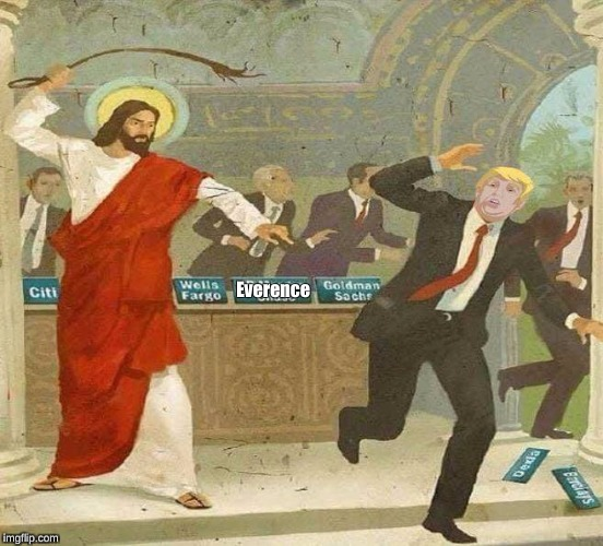 Jesus driving out the money men | Everence | image tagged in jesus,moneychangers,trump,everence | made w/ Imgflip meme maker